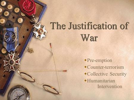 essay on justification of war The advocates of war believe that allowing the person to hurt you for no reason without any penalty is stupidity, while the opponents suggest that it is better to tolerate the atrocities than to start a fight which may lead to a war for example the islamic culture allows war for defense, however the buddhist condemns war for any reason.